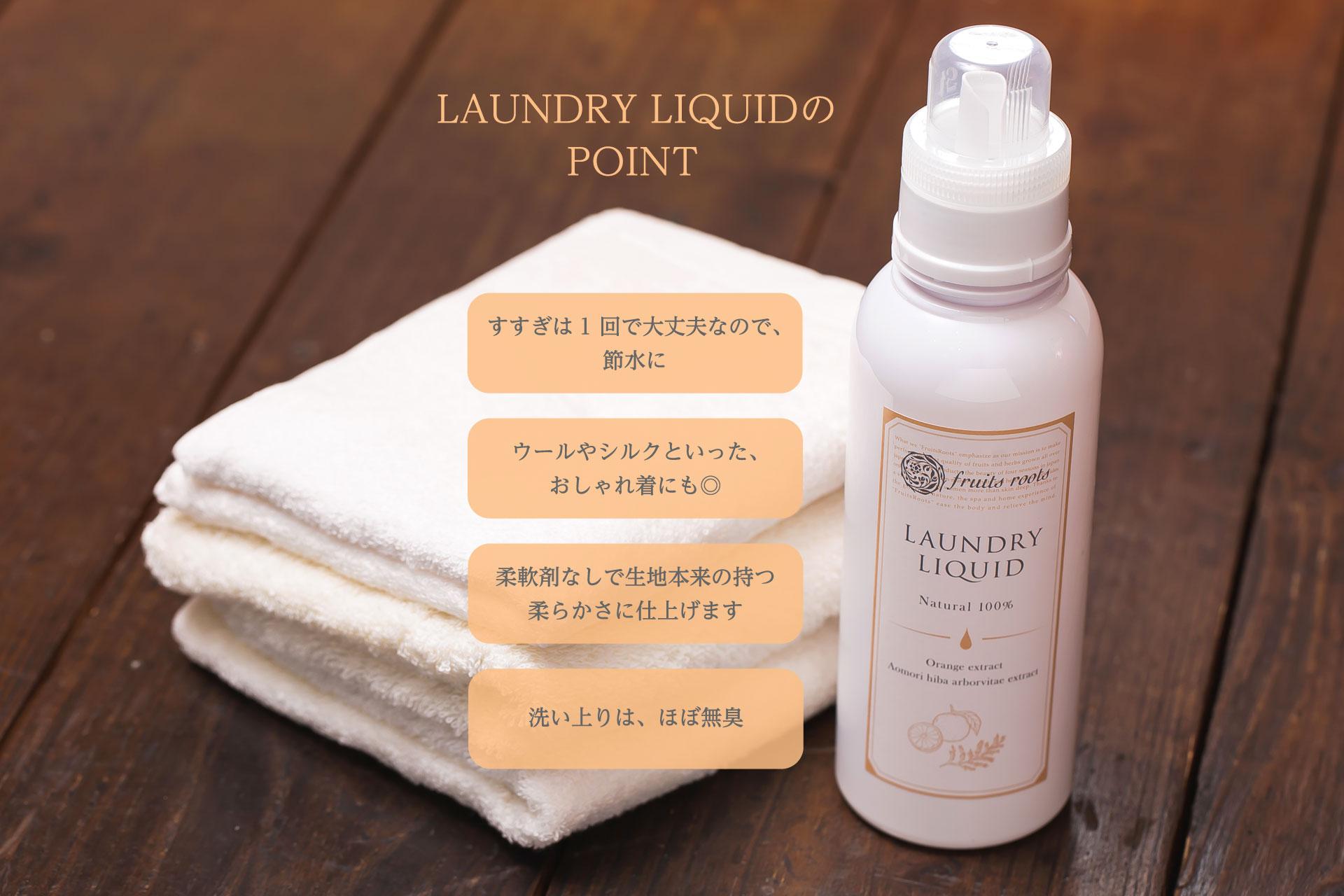LAUNDRY LIQUIDのPOINT すすぎは1回で大丈夫なので、節水に ウールやシルクといったおしゃれ着にも◎ 柔軟剤なしで生地本来の持つ柔らかさに仕上げます 洗い上りは、ほぼ無臭